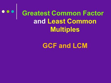Greatest Common Factor and Least Common Multiples GCF and LCM