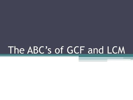 The ABC's of GCF and LCM.