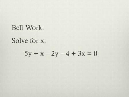 Bell Work: Solve for x: 5y + x – 2y – 4 + 3x = 0.