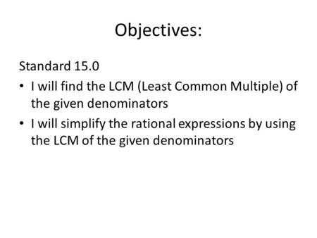 Objectives: Standard 15.0 I will find the LCM (Least Common Multiple) of the given denominators I will simplify the rational expressions by using the LCM.