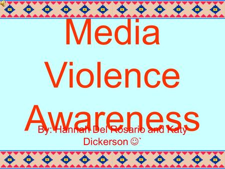 Media Violence Awareness By: Hannah Del Rosario and Katy Dickerson `