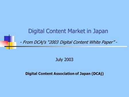 "<strong>Digital</strong> Content Market in Japan - From DCAj's ""2003 <strong>Digital</strong> Content White Paper"" - July 2003 <strong>Digital</strong> Content Association of Japan (DCAj)"