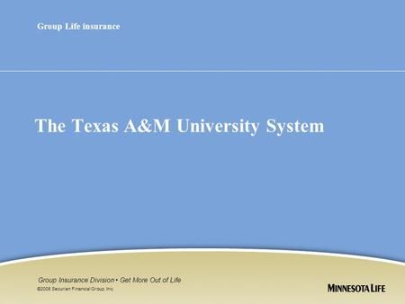 ©2008 Securian Financial Group, Inc. Group Insurance Division Get More Out of Life The Texas A&M University System Group Life insurance.