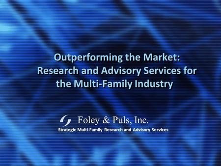 Foley & Puls, Inc. Strategic Multi-Family Research and Advisory Services Outperforming the Market: Research and Advisory Services for the Multi-Family.