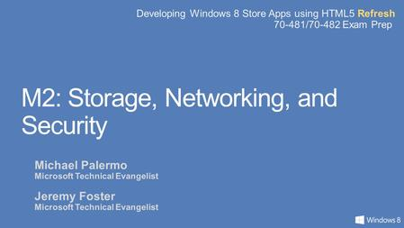 Developing Windows 8 Store Apps using HTML5 Refresh 70-481/70-482 Exam Prep M2: Storage, Networking, and Security Michael Palermo Microsoft Technical Evangelist.