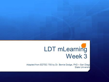 LDT mLearning Week 3 Adapted from EDTEC 700 by Dr. Bernie Dodge, PhD – San Diego State University.