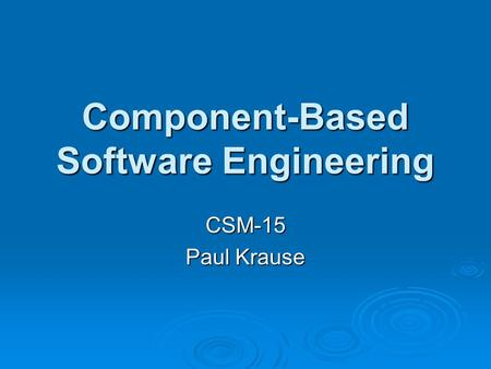 Component-Based Software Engineering CSM-15 Paul Krause.