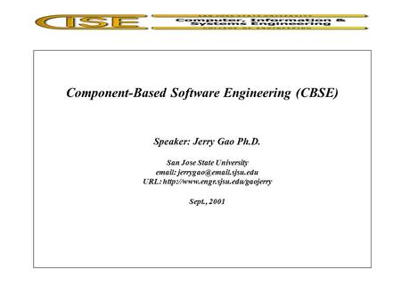 Component-Based Software Engineering (CBSE) Speaker: Jerry Gao Ph.D. San Jose State University   URL: