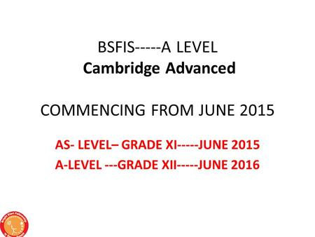 BSFIS-----A LEVEL Cambridge Advanced COMMENCING FROM JUNE 2015 AS- LEVEL– GRADE XI-----JUNE 2015 A-LEVEL ---GRADE XII-----JUNE 2016.