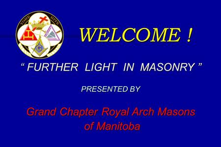 "WELCOME ! "" FURTHER LIGHT IN MASONRY "" PRESENTED BY Grand Chapter Royal Arch Masons of Manitoba of Manitoba."