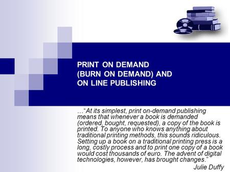 "PRINT ON DEMAND (BURN ON DEMAND) AND ON LINE PUBLISHING …""At its simplest, print on-demand publishing means that whenever a book is demanded (ordered,"