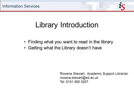 Library Introduction Rowena Stewart, Academic Support Librarian Tel: 0131 650 5207 Finding what you want to read in the library.