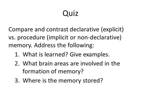 Quiz Compare and contrast declarative (explicit) vs. procedure (implicit or non-declarative) memory. Address the following: 1.What is learned? Give examples.