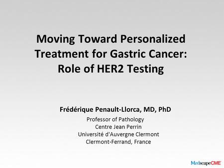 Moving Toward Personalized Treatment for Gastric Cancer: Role of HER2 Testing Frédérique Penault-Llorca, MD, PhD Professor of Pathology Centre Jean Perrin.