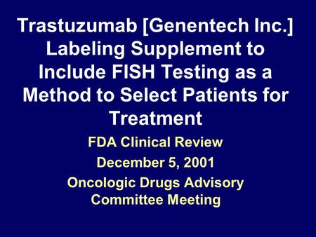 Trastuzumab [Genentech Inc.] Labeling Supplement to Include FISH Testing as a Method to Select Patients for Treatment FDA Clinical Review December 5, 2001.