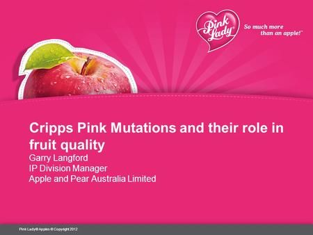 Cripps Pink Mutations and their role in fruit quality Garry Langford IP Division Manager Apple and Pear Australia Limited Pink Lady® Apples © Copyright.