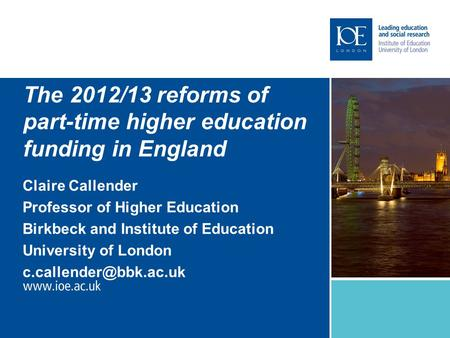 The 2012/13 reforms of part-time higher education funding in England Claire Callender Professor of Higher Education Birkbeck and Institute of Education.
