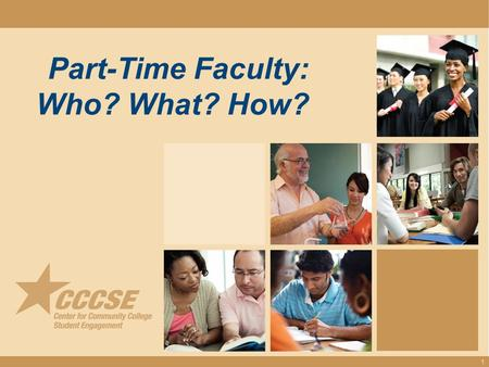 Part-Time Faculty: Who? What? How? 1. Courtney Adkins, Ph.D. Assistant Director Center for Community College Student Engagement Misha Turner, Ph.D. Associate.