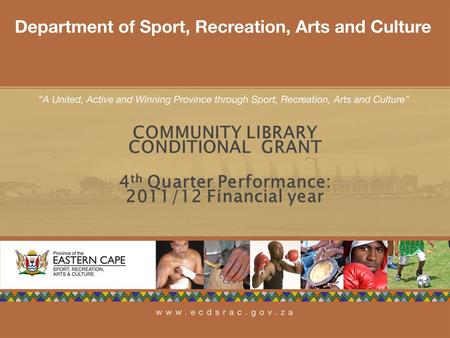 1 COMMUNITY LIBRARY CONDITIONAL GRANT 4 th Quarter Performance: 2011/12 Financial year.