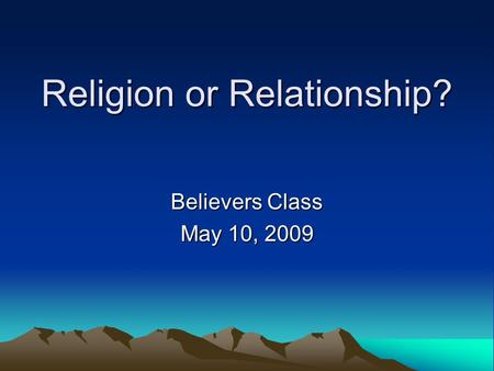 Religion or Relationship? Believers Class May 10, 2009.