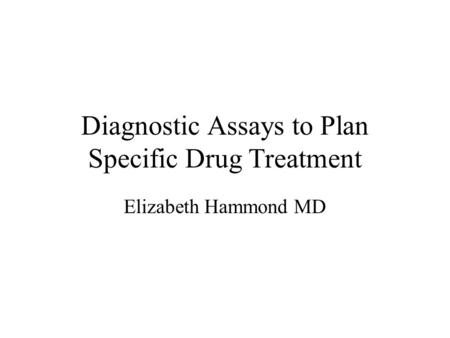 Diagnostic Assays to Plan Specific Drug Treatment Elizabeth Hammond MD.