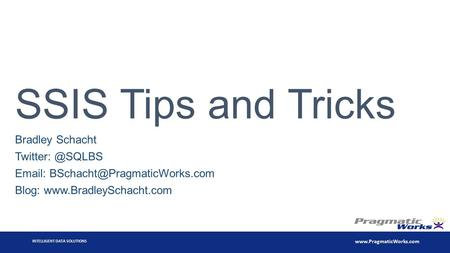 INTELLIGENT DATA SOLUTIONS  SSIS Tips and Tricks Bradley Schacht   Blog: