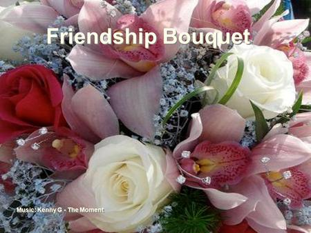 Friendship Bouquet Friendship Bouquet Music: Kenny G - The Moment …