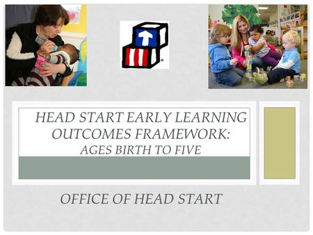 HEAD START EARLY LEARNING OUTCOMES FRAMEWORK: AGES BIRTH TO FIVE OFFICE OF HEAD START.