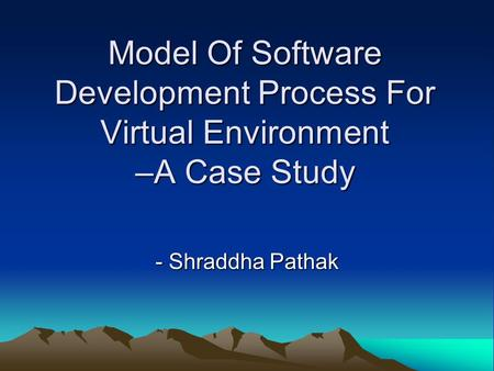 Model Of Software Development Process For Virtual Environment –A Case Study - Shraddha Pathak.
