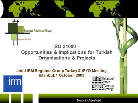 ISO 31000 – Opportunities & Implications for Turkish Organisations & Projects Joint IRM Regional Group Turkey & IPYD Meeting Istanbul, 1 October 2009 Nicola.