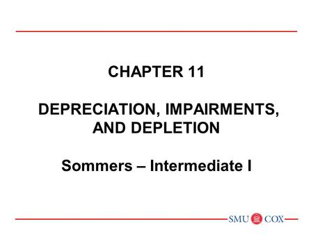 Acct 3311 - Class 21 Chapter 11 DEPRECIATION, IMPAIRMENTS, AND DEPLETION Sommers – Intermediate I.