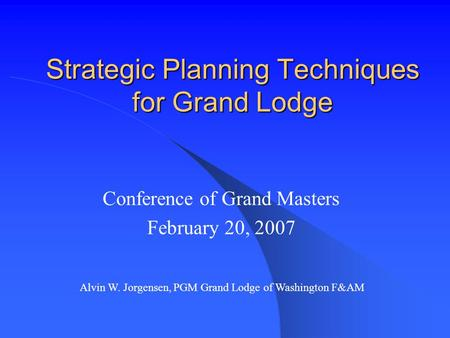 Strategic Planning Techniques for Grand Lodge Conference of Grand Masters February 20, 2007 Alvin W. Jorgensen, PGM Grand Lodge of Washington F&AM.