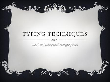 TYPING TECHNIQUES All of the 7 techniques of basic typing skills.