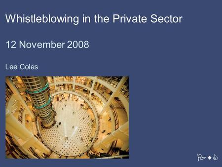 PwC Whistleblowing in the Private Sector 12 November 2008 Lee Coles.