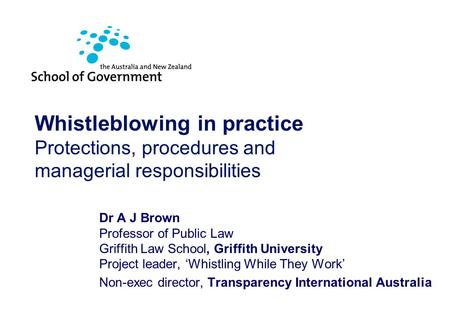 Australian Public Sector Anti-Corruption Conference 2007 Whistleblowing in practice Protections, procedures and managerial responsibilities Dr A J Brown.