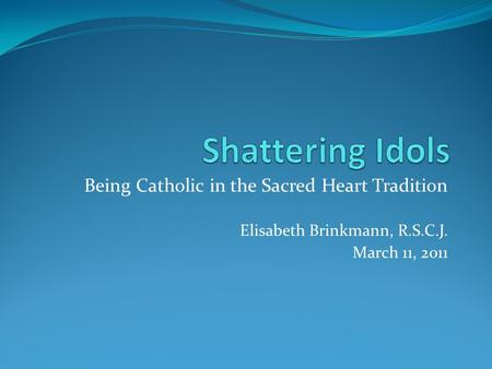 Being Catholic in the Sacred Heart Tradition Elisabeth Brinkmann, R.S.C.J. March 11, 2011.