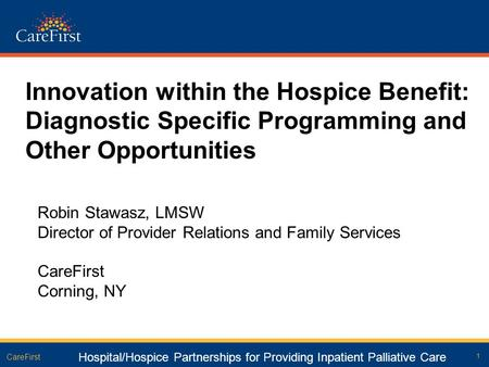 1 CareFirst Innovation within the Hospice Benefit: Diagnostic Specific Programming and Other Opportunities Robin Stawasz, LMSW Director of Provider Relations.