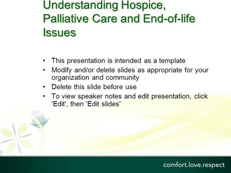 Understanding Hospice, Palliative Care and End-of-life Issues This presentation is intended as a template Modify and/or delete slides as appropriate for.