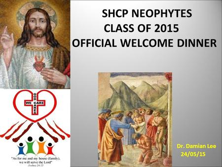 SHCP NEOPHYTES CLASS OF 2015 OFFICIAL WELCOME DINNER Dr. Damian Lee 24/05/15.