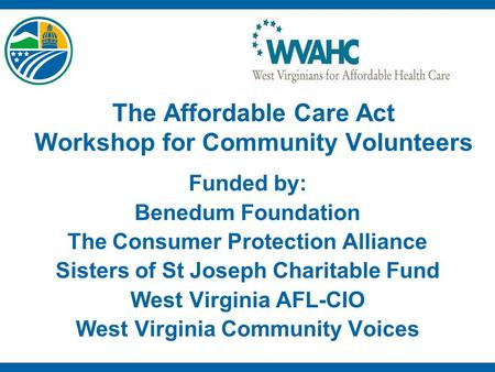 The Affordable Care Act Workshop for Community Volunteers Funded by: Benedum Foundation The Consumer Protection Alliance Sisters of St Joseph Charitable.