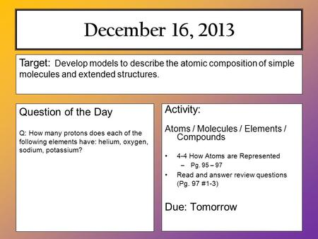December 16, 2013 Activity: Atoms / Molecules / Elements / Compounds 4-4 How Atoms are Represented –Pg. 95 – 97 Read and answer review questions (Pg. 97.