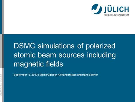 Mitglied der Helmholtz-Gemeinschaft DSMC simulations of polarized atomic beam sources including magnetic fields September 13, 2013 | Martin Gaisser, Alexander.