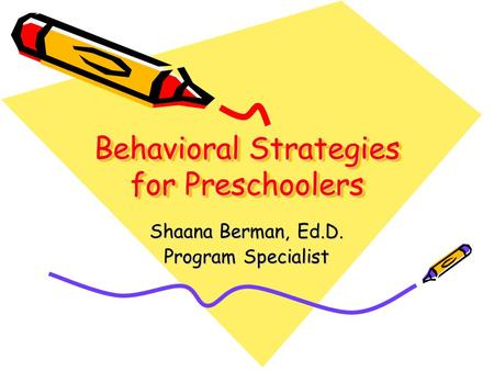 Behavioral Strategies for Preschoolers Shaana Berman, Ed.D. Program Specialist.