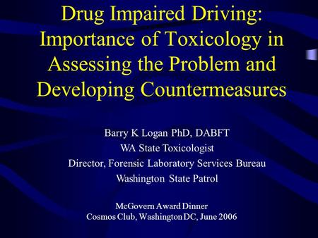 Drug Impaired Driving: Importance of Toxicology in Assessing the Problem and Developing Countermeasures McGovern Award Dinner Cosmos Club, Washington DC,