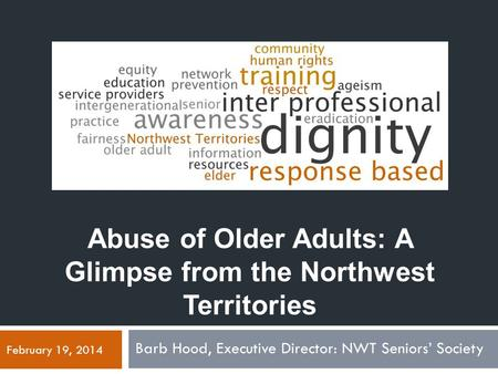 Abuse of Older Adults: A Glimpse from the Northwest Territories Barb Hood, Executive Director: NWT Seniors' Society February 19, 2014.