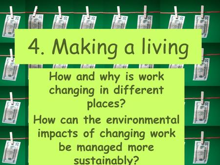 How and why is work changing in different places? How can the environmental impacts of changing work be managed more sustainably? 4. Making a living.