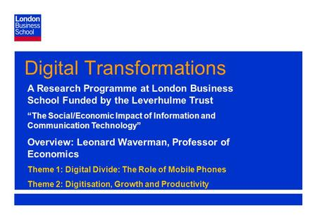 "Page 1 Digital Transformations A Research Programme at London Business School Funded by the Leverhulme Trust ""The Social/Economic Impact of Information."