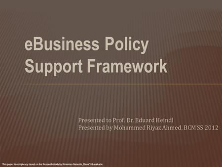 EBusiness Policy Support Framework Presented to Prof. Dr. Eduard Heindl Presented by Mohammed Riyaz Ahmed, BCM SS 2012 This paper is completely based on.