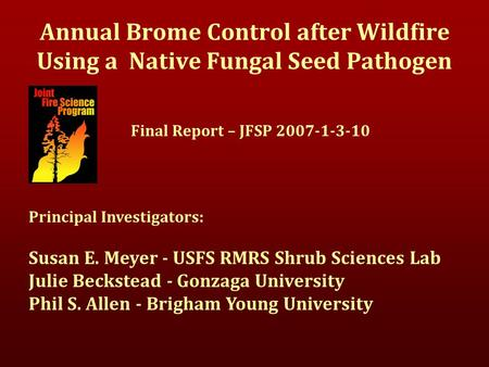 Annual Brome Control after Wildfire Using a Native Fungal Seed Pathogen Final Report – JFSP 2007-1-3-10 Principal Investigators: Susan E. Meyer - USFS.