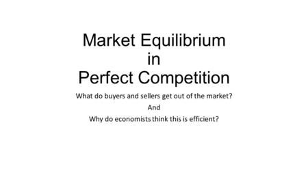 Market Equilibrium in Perfect Competition What do buyers and sellers get out of the market? And Why do economists think this is efficient?